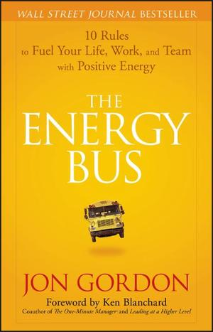 The Energy Bus: 10 Rules to Fuel Your Life, Work, and Team with Positive Energy: